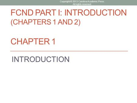 FCND PART I: INTRODUCTION (CHAPTERS 1 AND 2) CHAPTER 1 INTRODUCTION Copyright © 2013 Carolina Academic Press. All rights reserved.