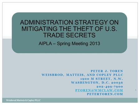 ADMINISTRATION STRATEGY ON MITIGATING THE THEFT OF U.S. TRADE SECRETS AIPLA – Spring Meeting 2013 PETER J. TOREN WEISBROD, MATTEIS, AND COPLEY PLLC 1900.