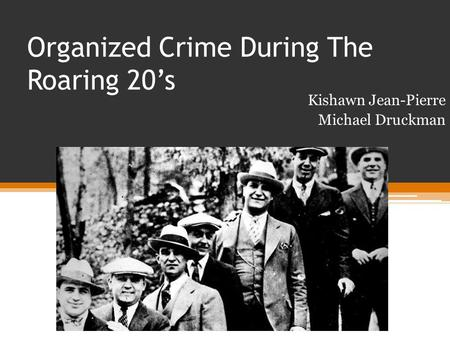 Organized Crime During The Roaring 20's Kishawn Jean-Pierre Michael Druckman.