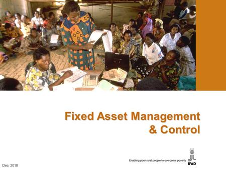 Fixed Asset Management & Control Dec 2010. What is a fixed asset? It is an asset, with a useful life of over one year, owned & used by a project to achieve.