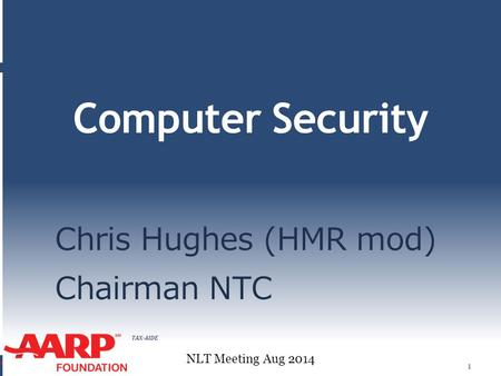 TAX-AIDE Computer Security Chris Hughes (HMR mod) Chairman NTC 1 NLT Meeting Aug 2014.
