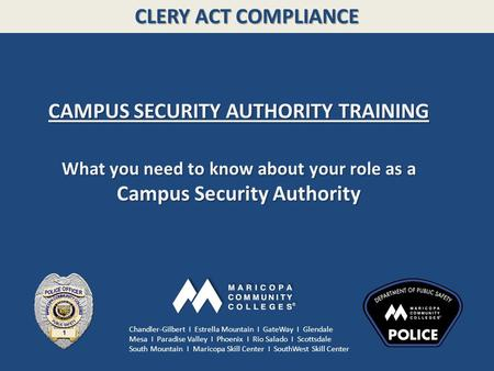 CLERY ACT COMPLIANCE CAMPUS SECURITY AUTHORITY TRAINING What you need to know about your role as a Campus Security Authority Chandler-Gilbert I Estrella.