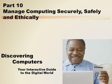 Your Interactive Guide to the Digital World Discovering Computers Part 10 Manage Computing Securely, Safely and Ethically.