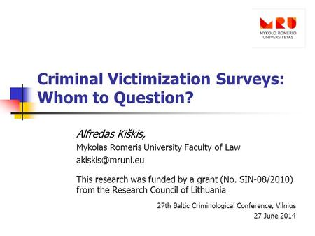 Criminal Victimization Surveys: Whom to Question? Alfredas Kiškis, Mykolas Romeris University Faculty of Law This research was funded.