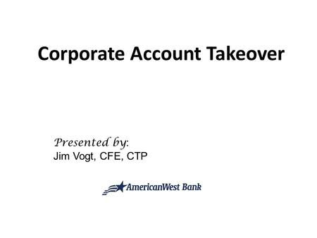 Corporate Account Takeover Presented by : Jim Vogt, CFE, CTP.