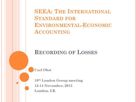 SEEA: T HE I NTERNATIONAL S TANDARD FOR E NVIRONMENTAL -E CONOMIC A CCOUNTING R ECORDING OF L OSSES Carl Obst 19 th London Group meeting 12-14 November,