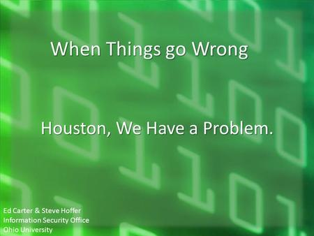 Houston, We Have a Problem. When Things go Wrong Ed Carter & Steve Hoffer Information Security Office Ohio University.