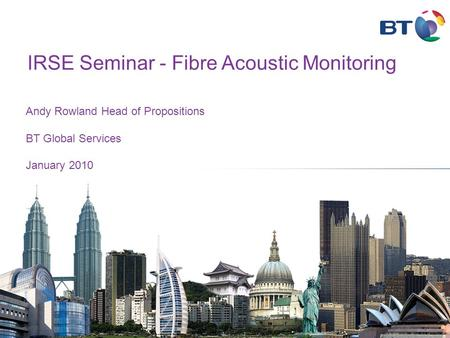 Andy Rowland Head of Propositions BT Global Services January 2010 IRSE Seminar - Fibre Acoustic Monitoring.