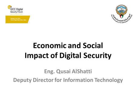 Economic and Social Impact of Digital Security Eng. Qusai AlShatti Deputy Director for Information Technology.