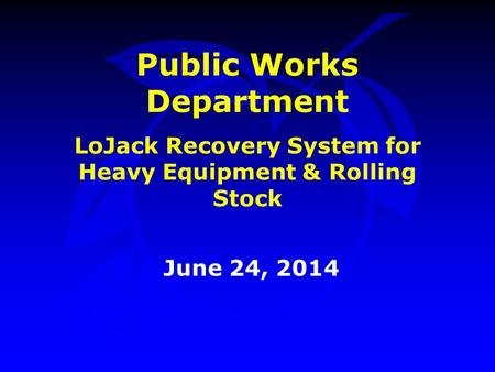 Public Works Department LoJack Recovery System for Heavy Equipment & Rolling Stock June 24, 2014.