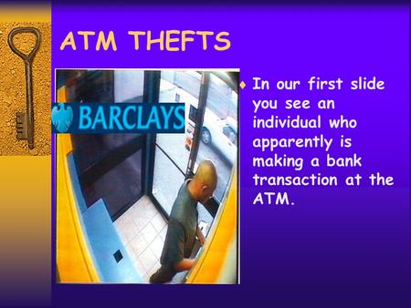 ATM THEFTS  In our first slide you see an individual who apparently is making a bank transaction at the ATM.
