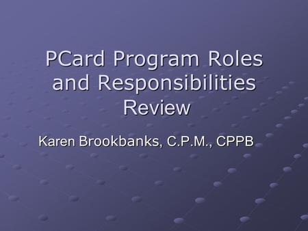 PCard Program Roles and Responsibilities Review Karen Brookbanks, C.P.M., CPPB.