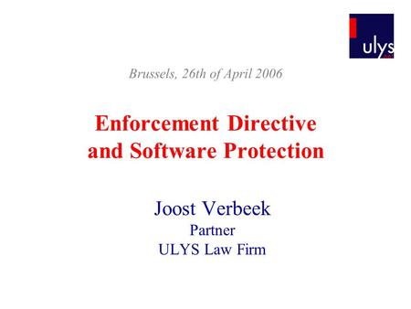 Enforcement Directive and Software Protection Joost Verbeek Partner ULYS Law Firm Brussels, 26th of April 2006.