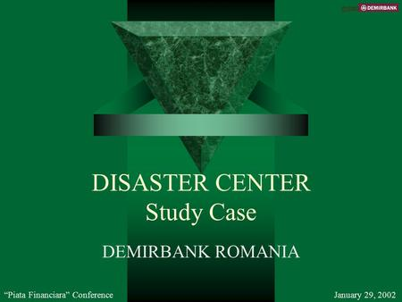 "DISASTER CENTER Study Case DEMIRBANK ROMANIA ""Piata Financiara"" ConferenceJanuary 29, 2002 C 2002."