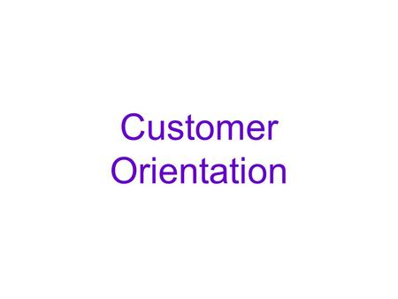Customer Orientation. WHY DO WE NEED A CUSTOMER CENTRIC BUSINESS MODEL?