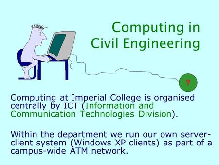 Computing in Civil Engineering Computing at Imperial College is organised centrally by ICT (Information and Communication Technologies Division). Within.