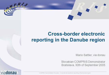 COMPRIS Demonstration Slovakia – Cross-Border electronic reporting in the Danube regionpage: 1 Cross-border electronic reporting in the Danube region Mario.