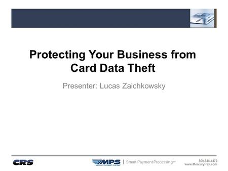 Smart Payment Processing ™ 800-846-4472 www.MercuryPay.com Protecting Your Business from Card Data Theft Presenter: Lucas Zaichkowsky.