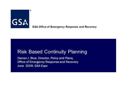 GSA Office of Emergency Response and Recovery Risk Based Continuity Planning Darren J. Blue, Director, Policy and Plans, Office of Emergency Response.