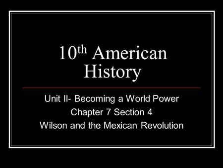 10 th American History Unit II- Becoming a World Power Chapter 7 Section 4 Wilson and the Mexican Revolution.