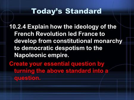 Today's Standard 10.2.4 Explain how the ideology of the French Revolution led France to develop from constitutional monarchy to democratic despotism to.