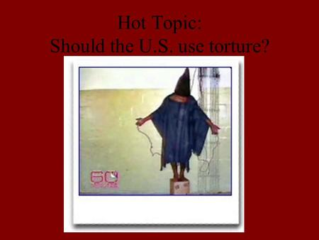 Hot Topic: Should the U.S. use torture?. Background Facts Since the attacks on 9-11 the U.S. has been using its Naval Base in Guantanamo Bay, Cuba to.
