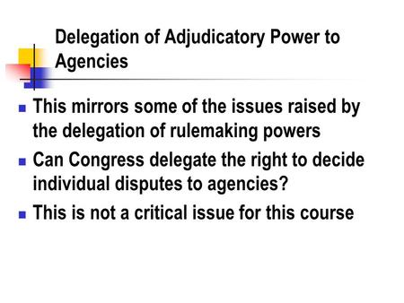 Delegation of Adjudicatory Power to Agencies This mirrors some of the issues raised by the delegation of rulemaking powers Can Congress delegate the right.