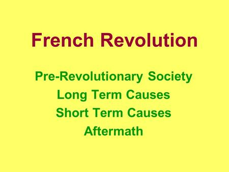 French Revolution Pre-Revolutionary Society Long Term Causes Short Term Causes Aftermath.