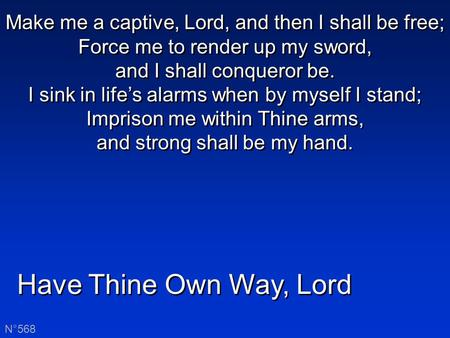 Have Thine Own Way, Lord N°568 Make me a captive, Lord, and then I shall be free; Force me to render up my sword, and I shall conqueror be. I sink in life's.