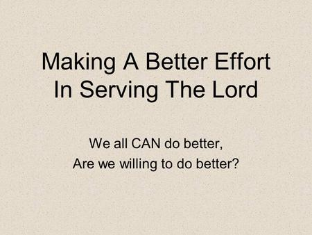 Making A Better Effort In Serving The Lord We all CAN do better, Are we willing to do better?