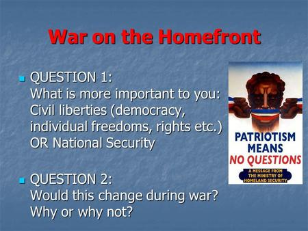 War on the Homefront QUESTION 1: What is more important to you: Civil liberties (democracy, individual freedoms, rights etc.) OR National Security QUESTION.