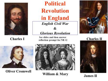 Political Revolution in England English Civil War & Glorious Revolution Charles I Oliver Cromwell Charles II James II William & Mary See slides and then.
