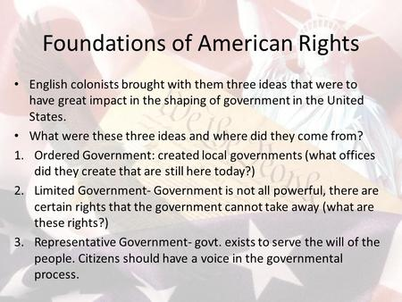 Foundations of American Rights English colonists brought with them three ideas that were to have great impact in the shaping of government in the United.