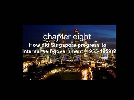 Chapter eight How did Singapore progress to internal self-government (1955-1959)?