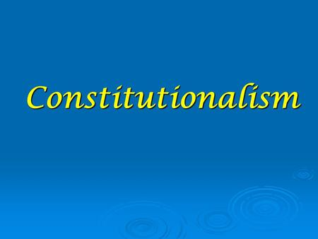 Constitutionalism.  The state must govern according to the laws.  People expect the constitution to protect their rights, liberties, and property. 