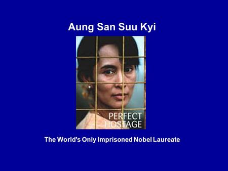 Aung San Suu Kyi The World's Only Imprisoned Nobel Laureate.