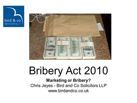 Marketing or Bribery? Chris Jeyes - Bird and Co Solicitors LLP www.birdandco.co.uk Bribery Act 2010.