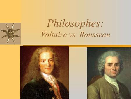 "Philosophes: Voltaire vs. Rousseau. Type of Government Voltaire Constitutional monarchy Distrusted democracy Propagated the idiocy of the masses He ""would."