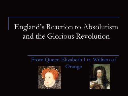 England's Reaction to Absolutism and the Glorious Revolution From Queen Elizabeth I to William of Orange.