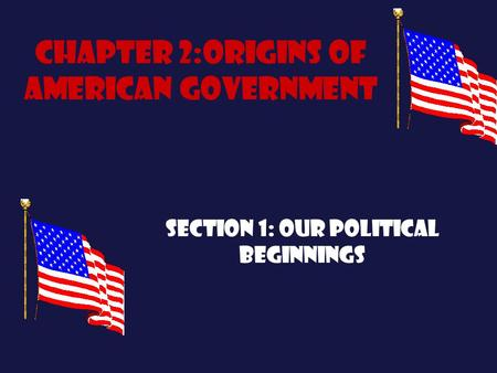 Chapter 2:Origins of American government Section 1: Our political beginnings.