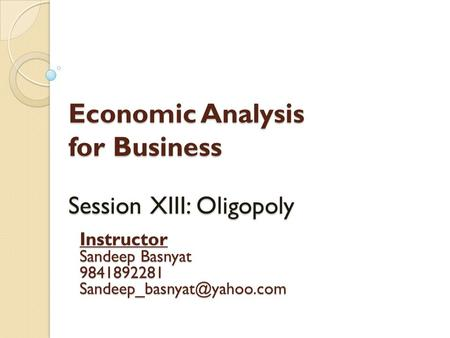 Economic Analysis for Business Session XIII: Oligopoly Instructor Sandeep Basnyat