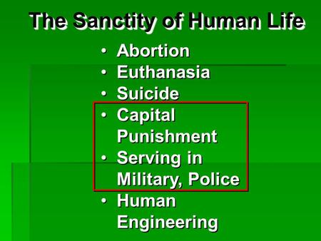 The Sanctity of Human Life Abortion Euthanasia Suicide Capital Punishment Serving in Military, Police Human Engineering Abortion Euthanasia Suicide Capital.