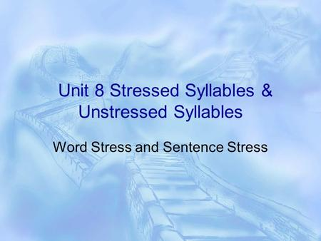 Unit 8 Stressed Syllables & Unstressed Syllables Word Stress and Sentence Stress.