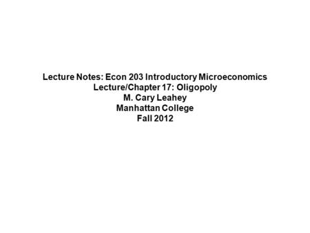 Lecture Notes: Econ 203 Introductory Microeconomics Lecture/Chapter 17: Oligopoly M. Cary Leahey Manhattan College Fall 2012.