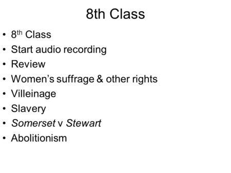 8th Class Start audio recording Review Women's suffrage & other rights Villeinage Slavery Somerset v Stewart Abolitionism.