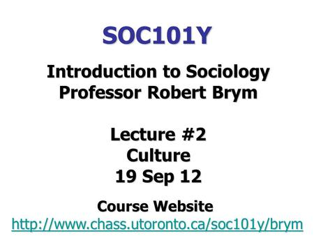 SOC101Y Introduction to Sociology Professor Robert Brym Lecture #2 Culture 19 Sep 12 Course Website