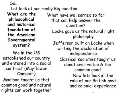 So.. Let look at our really Big question What are the philosophical and historical foundation of the American Governmental system? What have we learned.