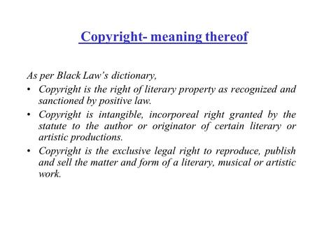 Copyright- meaning thereof As per Black Law's dictionary, Copyright is the right of literary property as recognized and sanctioned by positive law. Copyright.