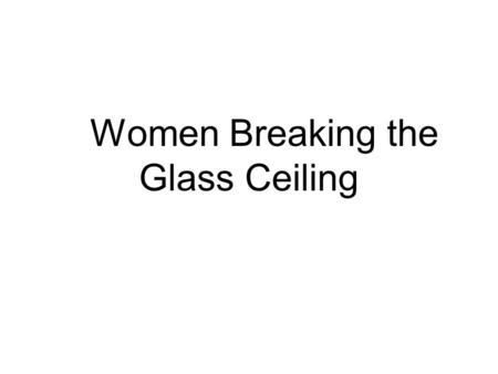 "Women Breaking the Glass Ceiling. What is ""the Glass Ceiling""? The term glass ceiling refers to situations where the advancement of a qualified person."