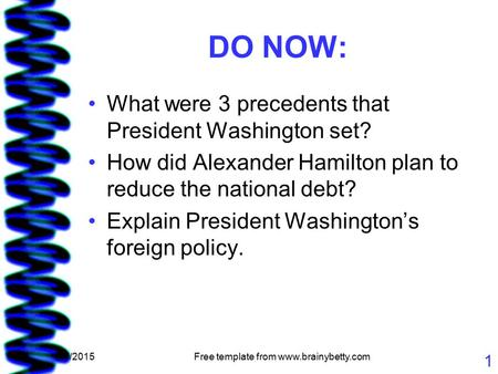 5/7/2015Free template from www.brainybetty.com 1 DO NOW: What were 3 precedents that President Washington set? How did Alexander Hamilton plan to reduce.